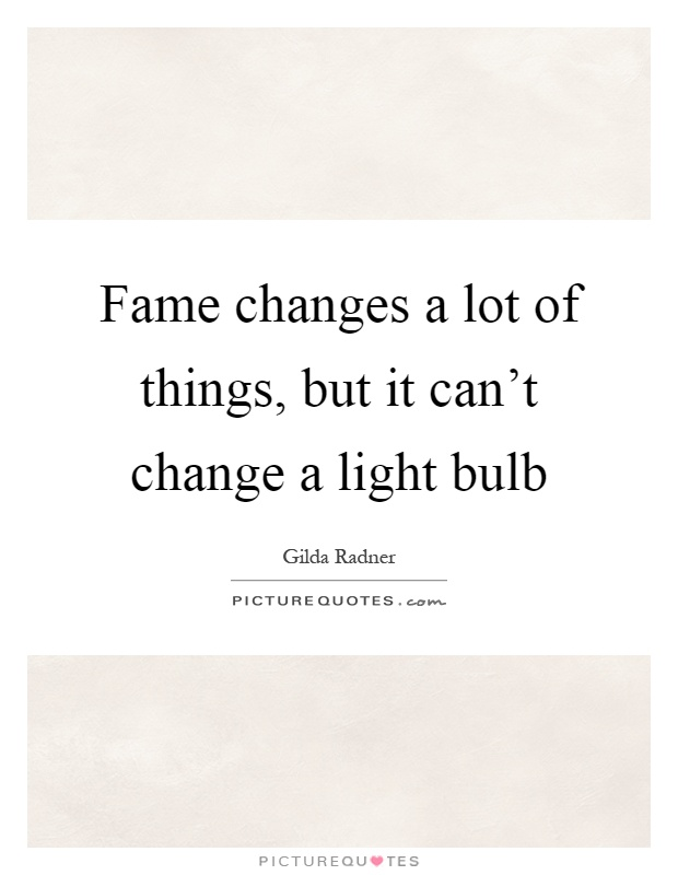 Fame changes a lot of things, but it can't change a light bulb Picture Quote #1