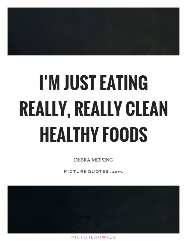 I'm just eating really, really clean healthy foods Picture Quote #1