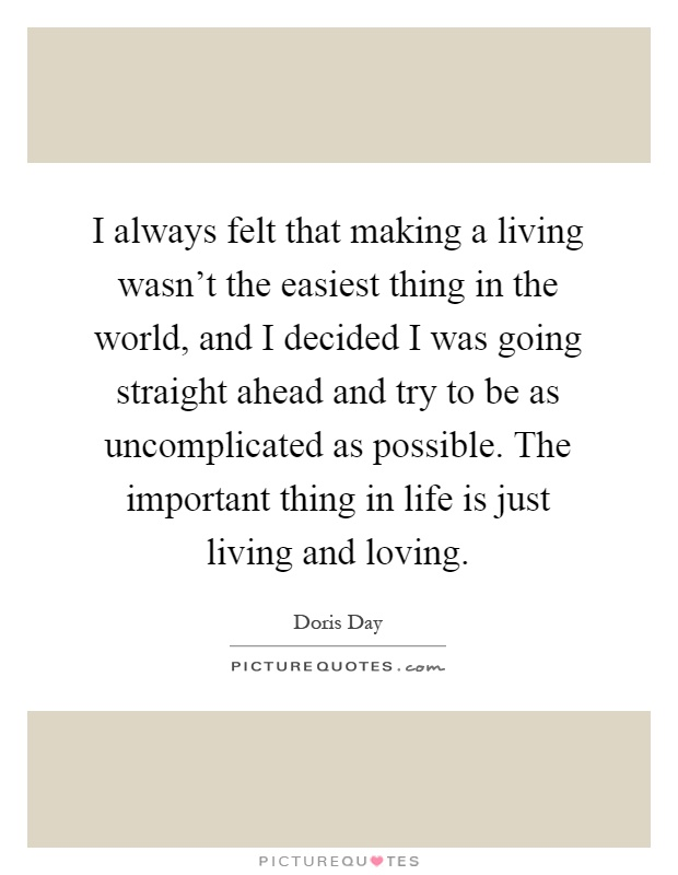 I always felt that making a living wasn't the easiest thing in the world, and I decided I was going straight ahead and try to be as uncomplicated as possible. The important thing in life is just living and loving Picture Quote #1