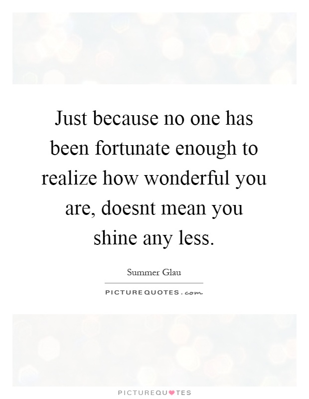 Just because no one has been fortunate enough to realize how wonderful you are, doesnt mean you shine any less Picture Quote #1