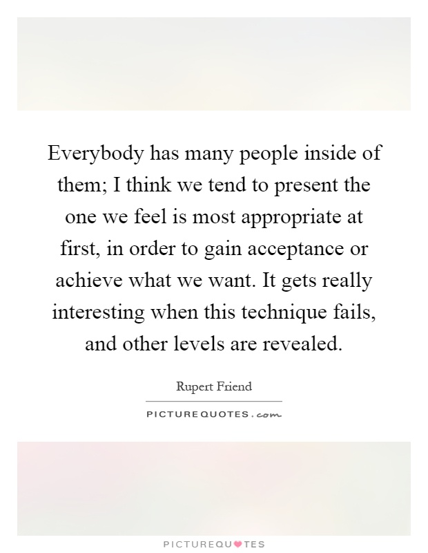 Everybody has many people inside of them; I think we tend to present the one we feel is most appropriate at first, in order to gain acceptance or achieve what we want. It gets really interesting when this technique fails, and other levels are revealed Picture Quote #1