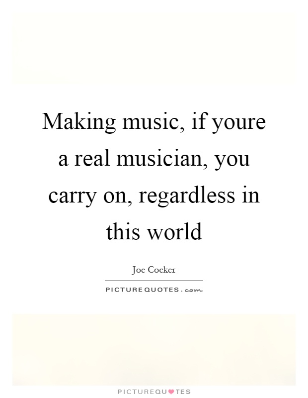 Making music, if youre a real musician, you carry on, regardless in this world Picture Quote #1