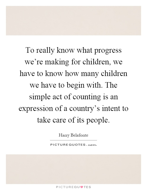 To really know what progress we're making for children, we have to know how many children we have to begin with. The simple act of counting is an expression of a country's intent to take care of its people Picture Quote #1