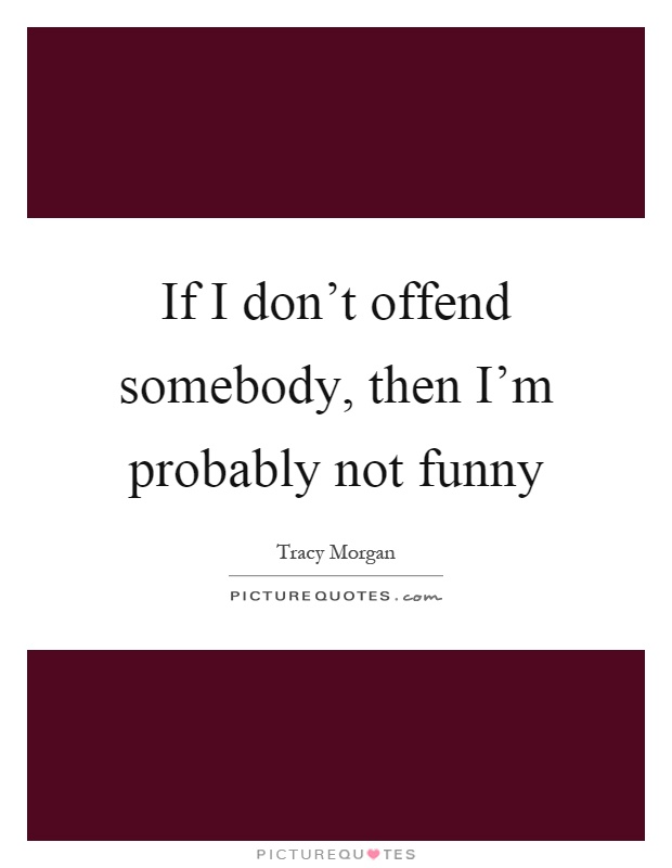 If I don't offend somebody, then I'm probably not funny Picture Quote #1