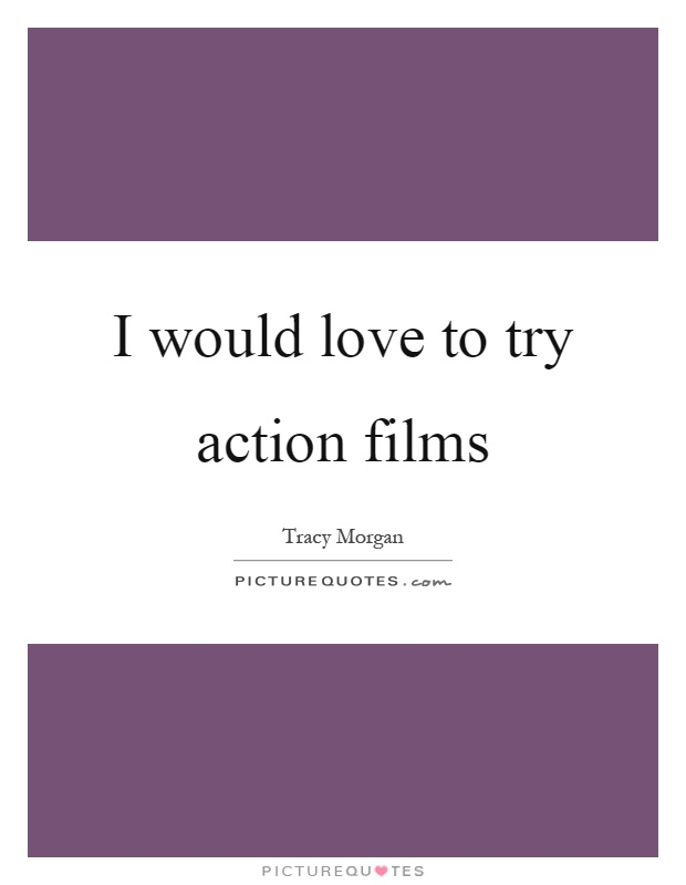 I would love to try action films Picture Quote #1