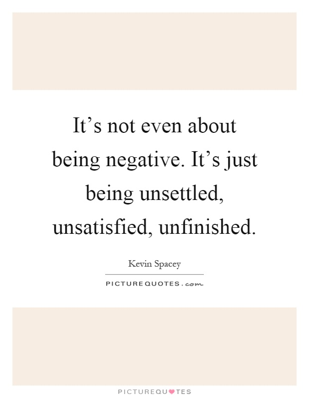 It's not even about being negative. It's just being unsettled, unsatisfied, unfinished Picture Quote #1