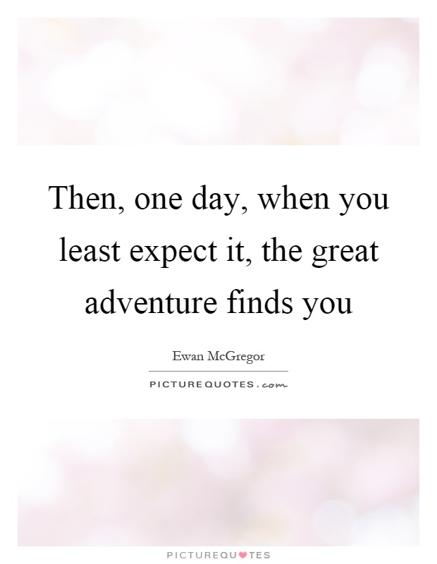 Then, one day, when you least expect it, the great adventure finds you Picture Quote #1