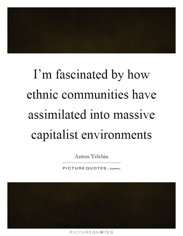 I'm fascinated by how ethnic communities have assimilated into massive capitalist environments Picture Quote #1