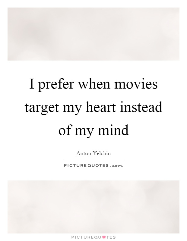 I prefer when movies target my heart instead of my mind Picture Quote #1
