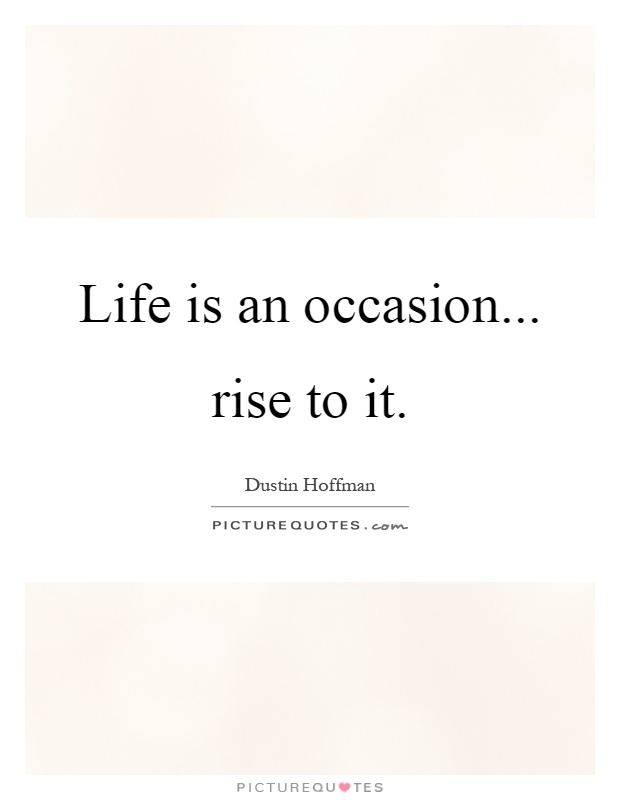 Life is an occasion... rise to it Picture Quote #1