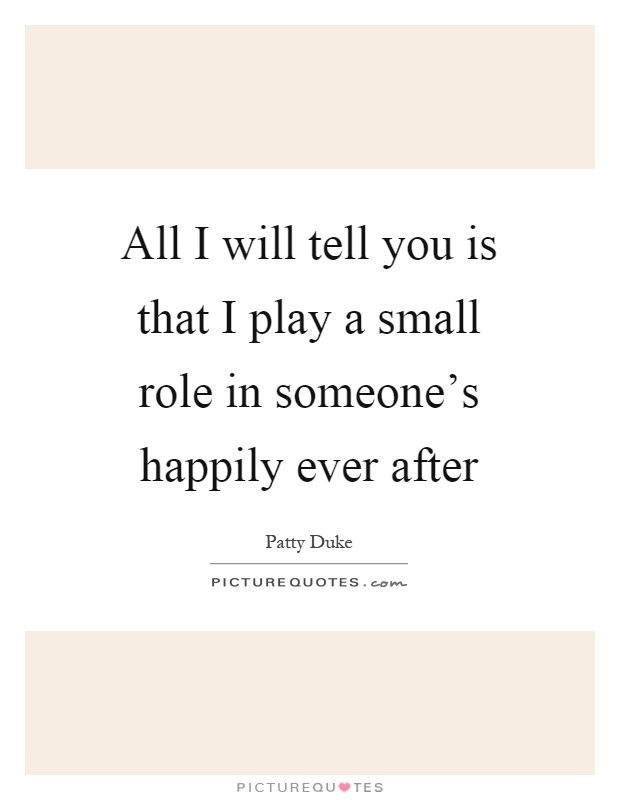 All I will tell you is that I play a small role in someone's happily ever after Picture Quote #1