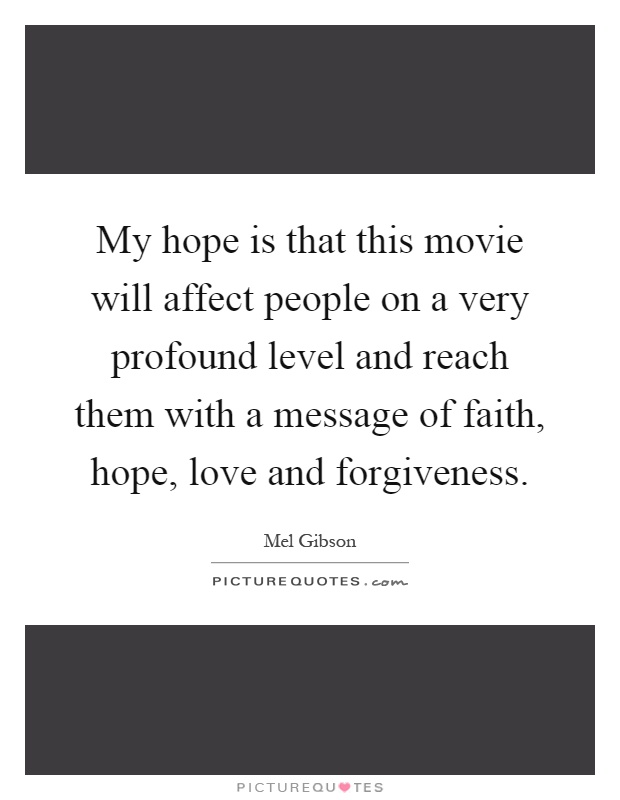 My hope is that this movie will affect people on a very profound level and reach them with a message of faith, hope, love and forgiveness Picture Quote #1