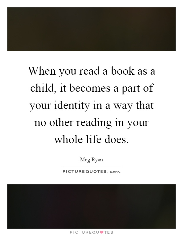 When you read a book as a child, it becomes a part of your identity in a way that no other reading in your whole life does Picture Quote #1