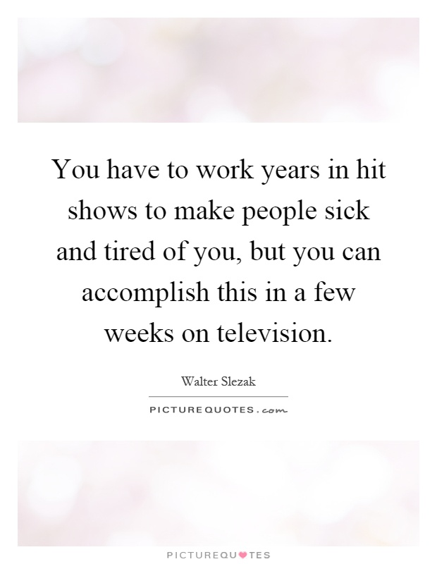 You have to work years in hit shows to make people sick and tired of you, but you can accomplish this in a few weeks on television Picture Quote #1