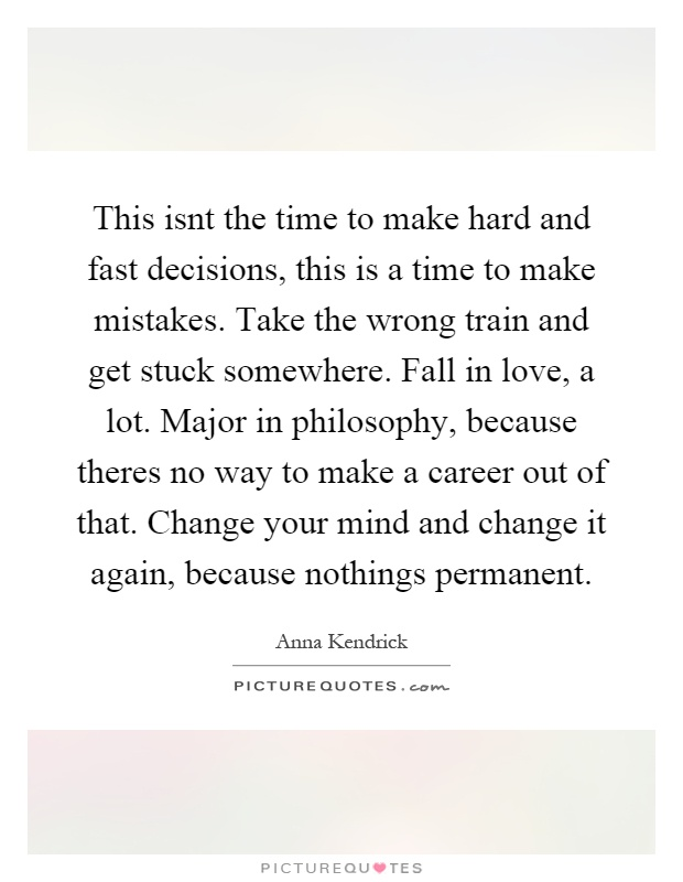 This isnt the time to make hard and fast decisions, this is a time to make mistakes. Take the wrong train and get stuck somewhere. Fall in love, a lot. Major in philosophy, because theres no way to make a career out of that. Change your mind and change it again, because nothings permanent Picture Quote #1