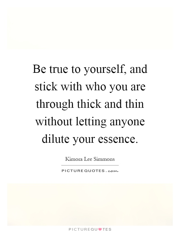 Be true to yourself, and stick with who you are through thick