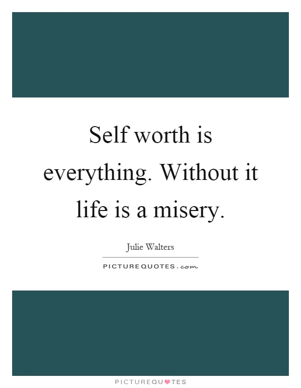 Self worth is everything. Without it life is a misery Picture Quote #1