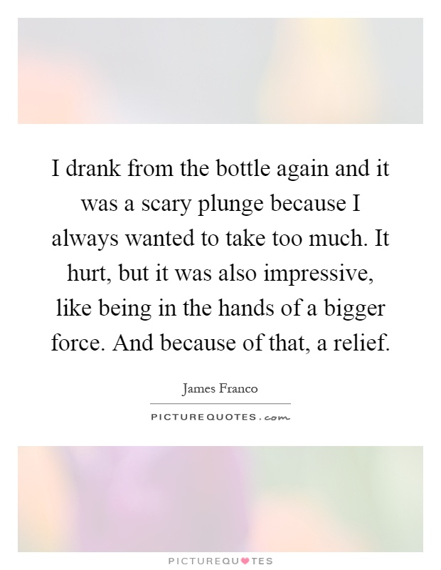 I drank from the bottle again and it was a scary plunge because I always wanted to take too much. It hurt, but it was also impressive, like being in the hands of a bigger force. And because of that, a relief Picture Quote #1
