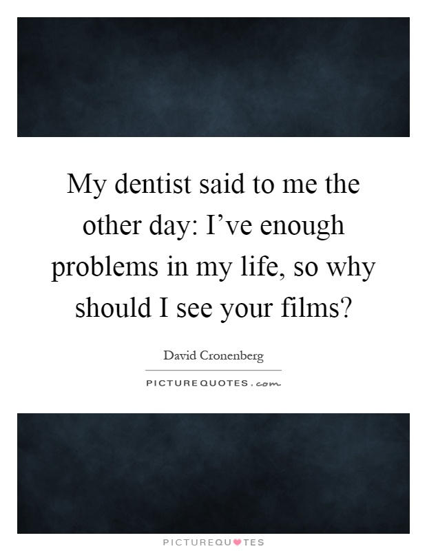 My dentist said to me the other day: I've enough problems in my life, so why should I see your films? Picture Quote #1