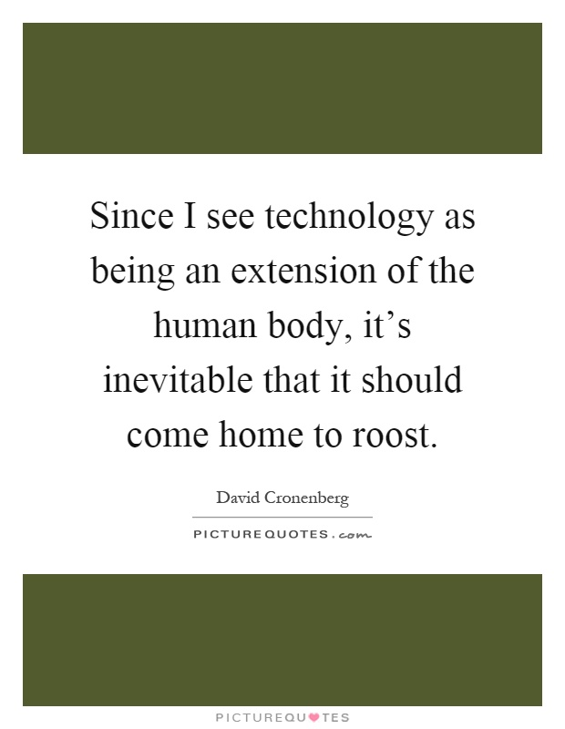 Since I see technology as being an extension of the human body, it's inevitable that it should come home to roost Picture Quote #1