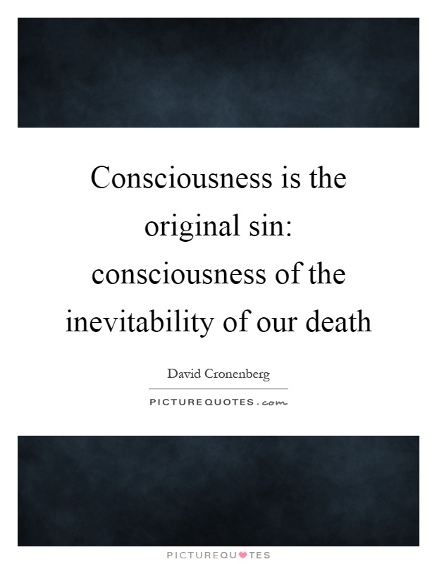 Consciousness is the original sin: consciousness of the inevitability of our death Picture Quote #1
