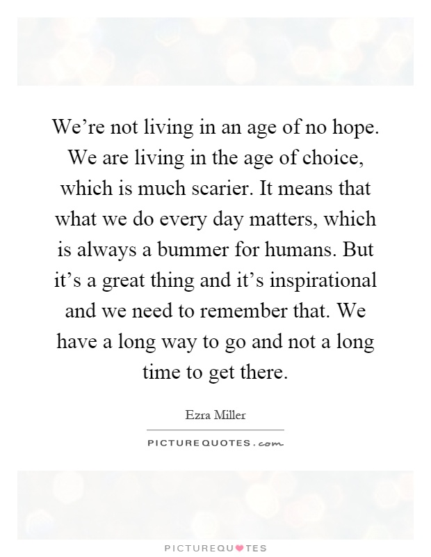 We're not living in an age of no hope. We are living in the age of choice, which is much scarier. It means that what we do every day matters, which is always a bummer for humans. But it's a great thing and it's inspirational and we need to remember that. We have a long way to go and not a long time to get there Picture Quote #1