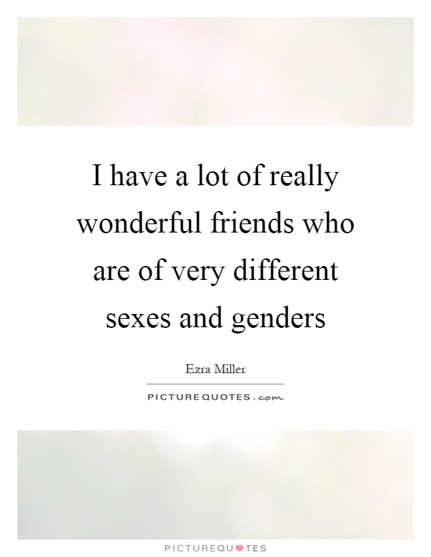 I have a lot of really wonderful friends who are of very different sexes and genders Picture Quote #1