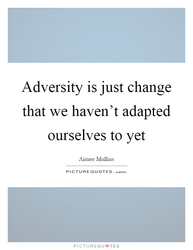 Adversity is just change that we haven't adapted ourselves to yet Picture Quote #1