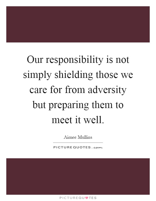 Our responsibility is not simply shielding those we care for from adversity but preparing them to meet it well Picture Quote #1