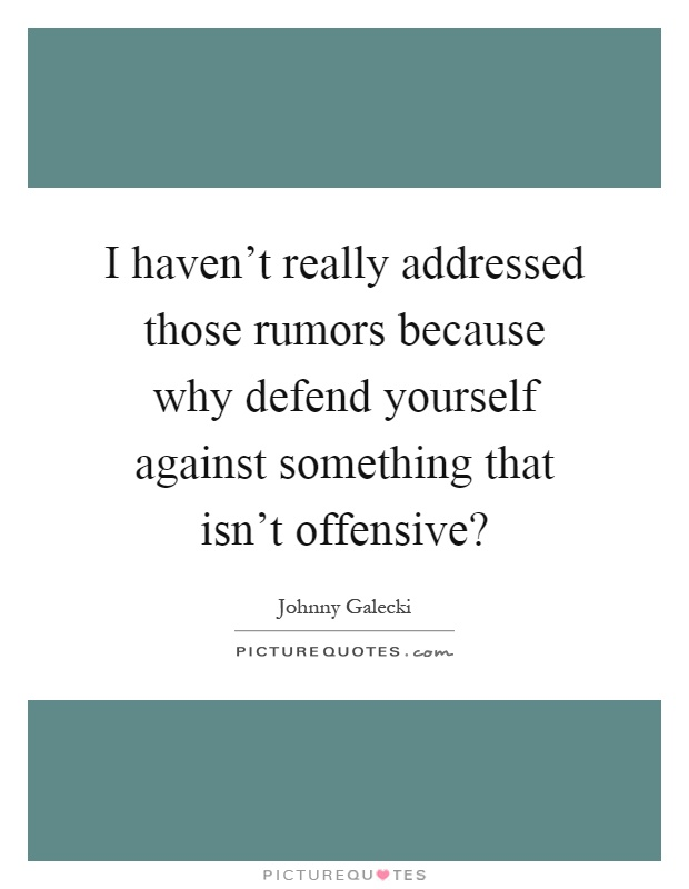I haven't really addressed those rumors because why defend yourself against something that isn't offensive? Picture Quote #1