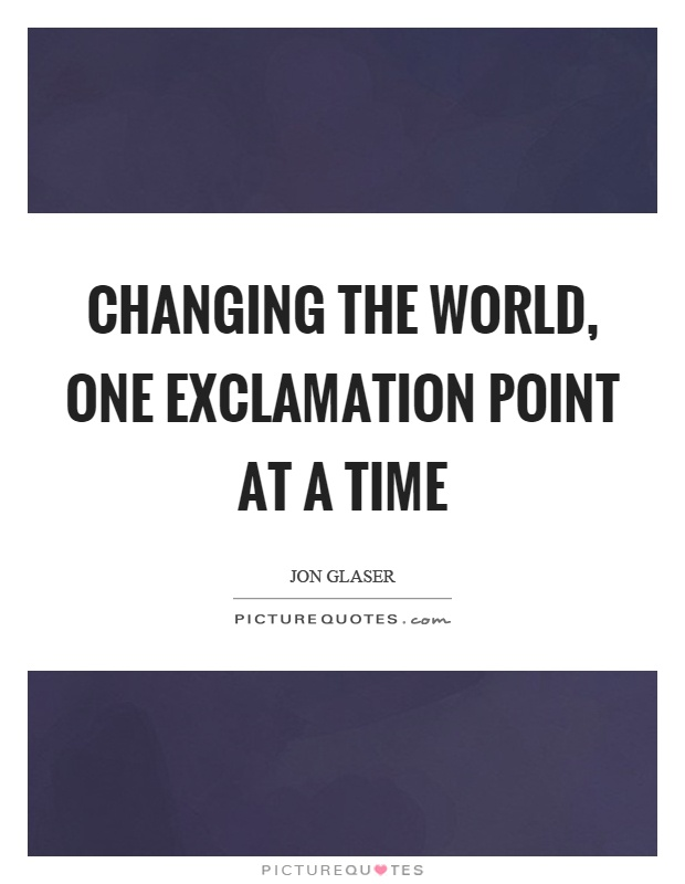 Changing the world, one exclamation point at a time Picture Quote #1