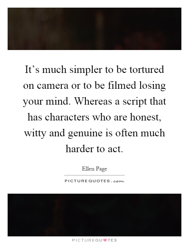 It's much simpler to be tortured on camera or to be filmed losing your mind. Whereas a script that has characters who are honest, witty and genuine is often much harder to act Picture Quote #1