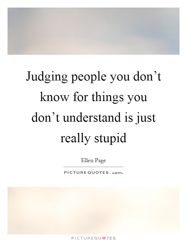 Judging people you don't know for things you don't understand is just really stupid Picture Quote #1