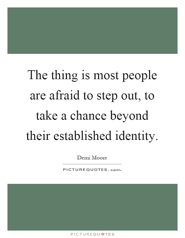 The thing is most people are afraid to step out, to take a chance beyond their established identity Picture Quote #1