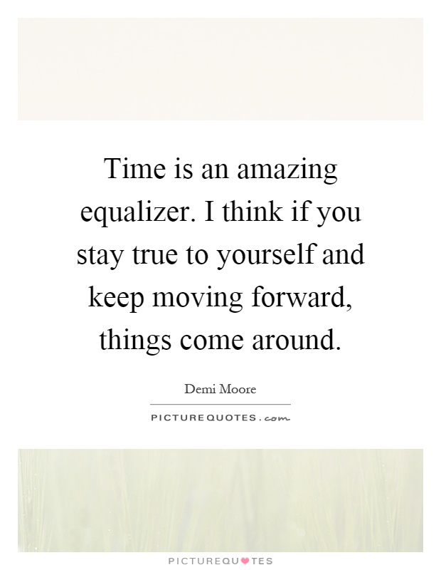 Time is an amazing equalizer. I think if you stay true to yourself and keep moving forward, things come around Picture Quote #1