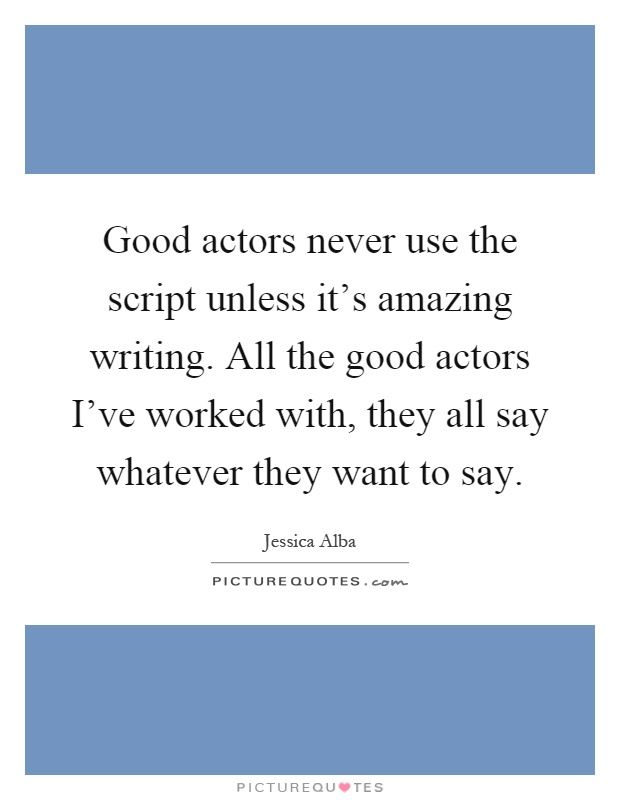 Good actors never use the script unless it's amazing writing. All the good actors I've worked with, they all say whatever they want to say Picture Quote #1