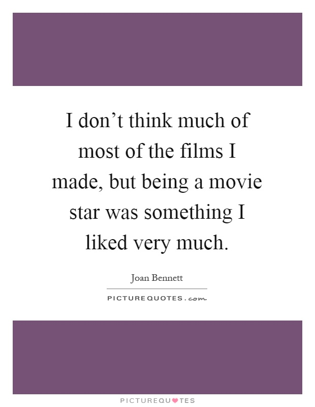 I don't think much of most of the films I made, but being a movie star was something I liked very much Picture Quote #1
