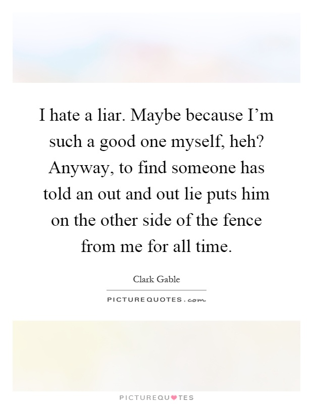 I hate a liar. Maybe because I'm such a good one myself, heh? Anyway, to find someone has told an out and out lie puts him on the other side of the fence from me for all time Picture Quote #1
