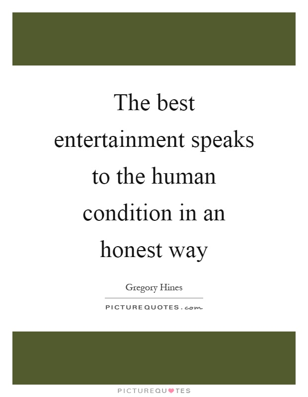 The best entertainment speaks to the human condition in an honest way Picture Quote #1