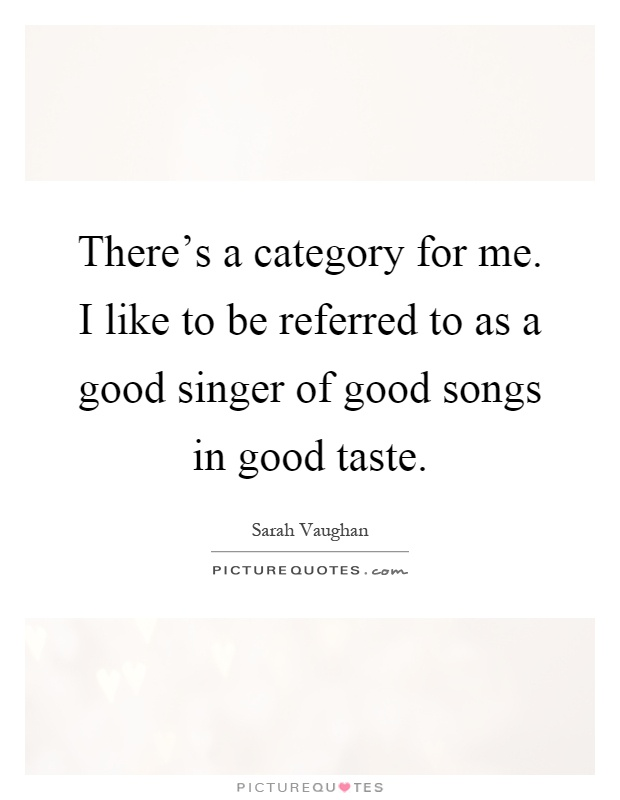 There's a category for me. I like to be referred to as a good singer of good songs in good taste Picture Quote #1
