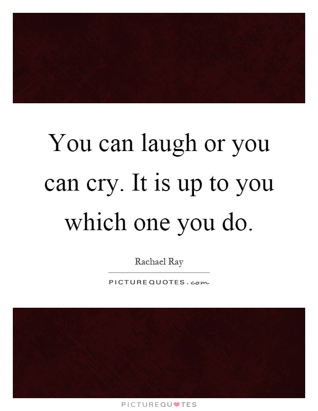 You can laugh or you can cry. It is up to you which one you do Picture Quote #1