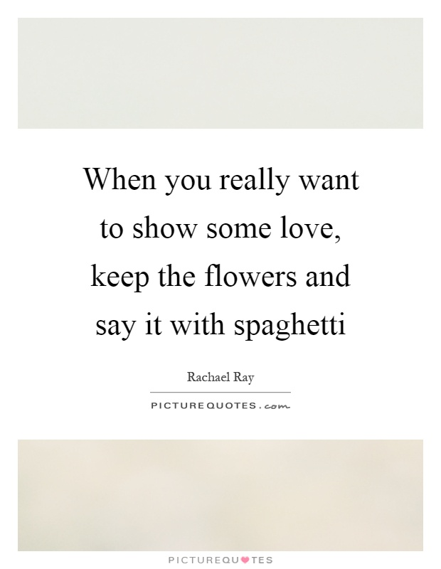 When you really want to show some love, keep the flowers and say it with spaghetti Picture Quote #1