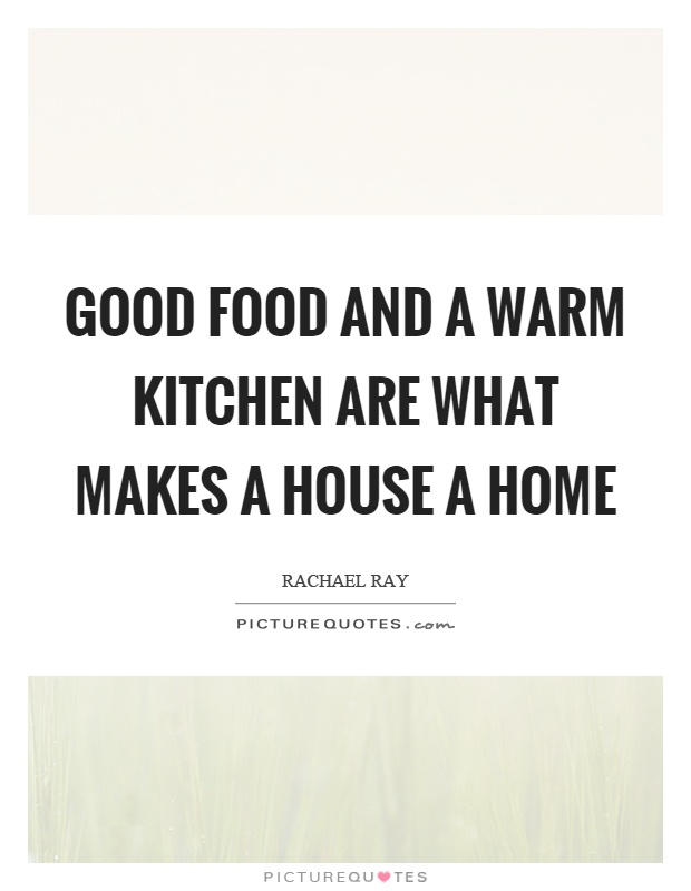 Good food and a warm kitchen are what makes a house a home Picture Quote #1