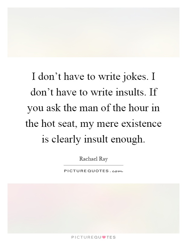 I don't have to write jokes. I don't have to write insults. If you ask the man of the hour in the hot seat, my mere existence is clearly insult enough Picture Quote #1