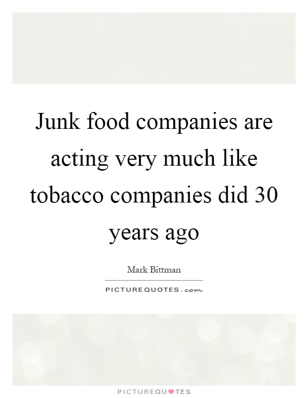 Junk food companies are acting very much like tobacco companies did 30 years ago Picture Quote #1