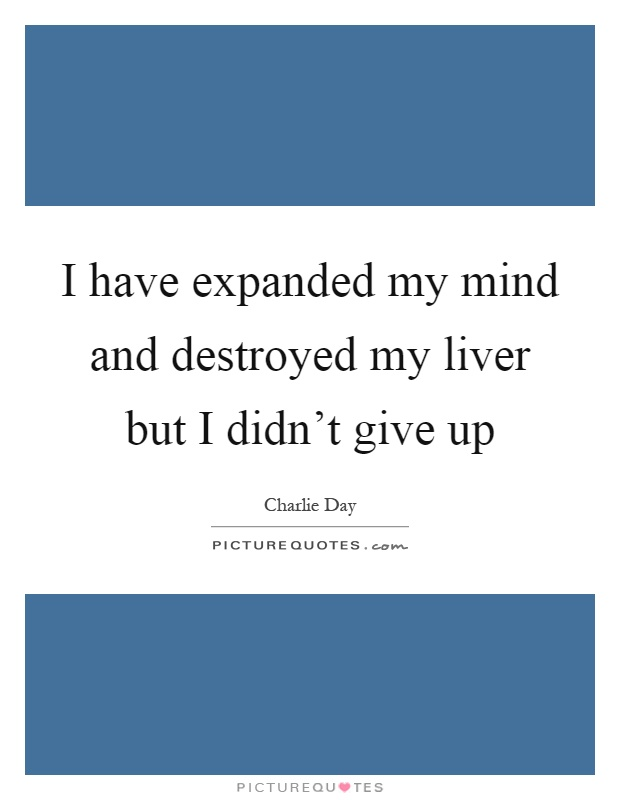 I have expanded my mind and destroyed my liver but I didn't give up Picture Quote #1