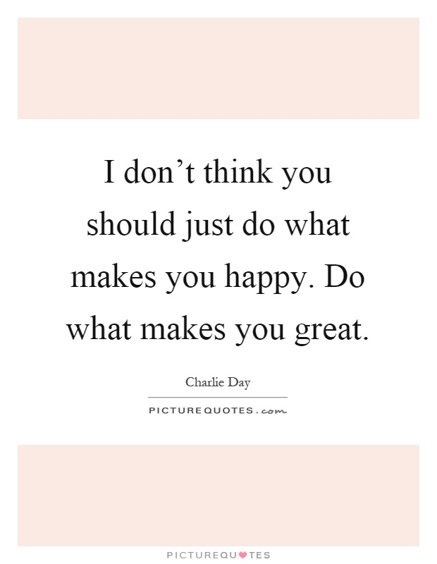 I don't think you should just do what makes you happy. Do what makes you great Picture Quote #1