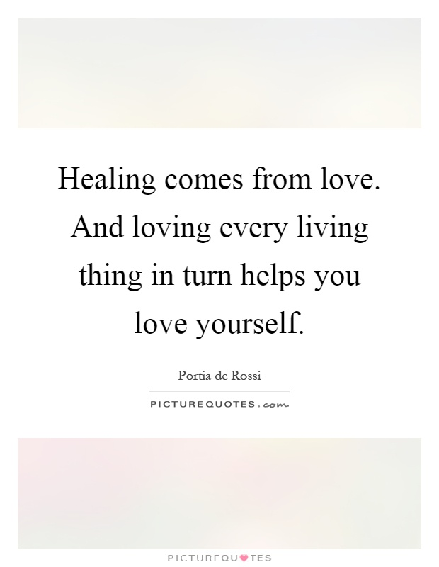 Healing comes from love. And loving every living thing in turn helps you love yourself Picture Quote #1