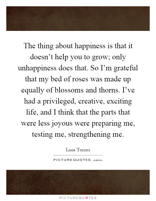 The thing about happiness is that it doesn't help you to grow; only unhappiness does that. So I'm grateful that my bed of roses was made up equally of blossoms and thorns. I've had a privileged, creative, exciting life, and I think that the parts that were less joyous were preparing me, testing me, strengthening me Picture Quote #1
