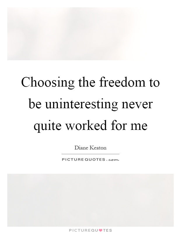 Choosing the freedom to be uninteresting never quite worked for me Picture Quote #1